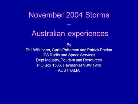 November 2004 Storms – Australian experiences By Phil Wilkinson, Garth Patterson and Patrick Phelan IPS Radio and Space Services Dept Industry, Tourism.