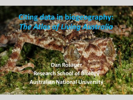 Dan Rosauer Research School of Biology Australian National University Citing data in biogeography: The Atlas of Living Australia.