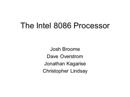The Intel 8086 Processor Josh Broome Dave Overstrom Jonathan Kagarise Christopher Lindsay.