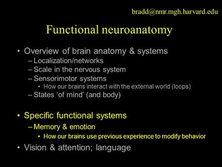 Functional neuroanatomy Overview of brain anatomy & systems –Localization/networks –Scale in the nervous system –Sensorimotor.