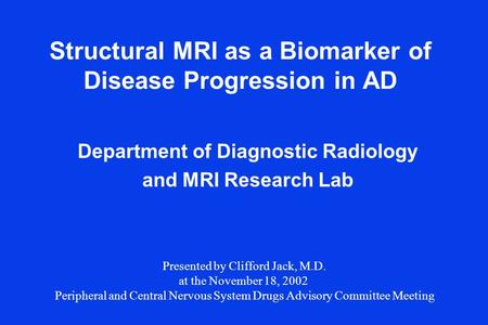 Structural MRI as a Biomarker of Disease Progression in AD Department of Diagnostic Radiology and MRI Research Lab Presented by Clifford Jack, M.D. at.