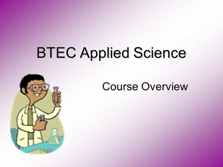 BTEC Applied Science Course Overview. Year 10 BTEC First Certificate Year 11 BTEC First Diploma Unit 3 Chemistry Applications Unit 1 Scientific Principles.