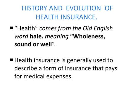 "HISTORY AND EVOLUTION OF HEALTH INSURANCE.  ""Health"" comes from the Old English word hale. meaning ""Wholeness, sound or well"".  Health insurance is generally."