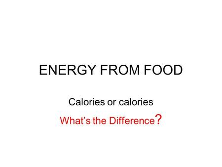ENERGY FROM FOOD Calories or calories What's the Difference ?