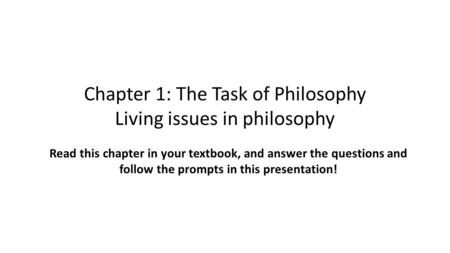 Chapter 1: The Task of Philosophy Living issues in philosophy Read this chapter in your textbook, and answer the questions and follow the prompts in this.