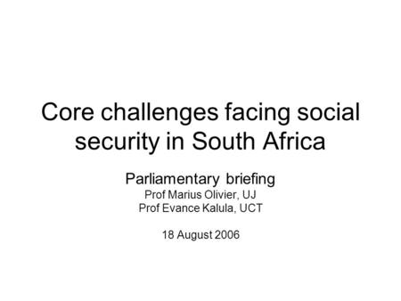 Core challenges facing social security in South Africa Parliamentary briefing Prof Marius Olivier, UJ Prof Evance Kalula, UCT 18 August 2006.