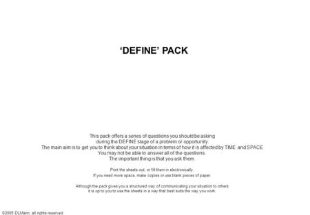 ©2005 DLMann, all rights reserved. 'DEFINE' PACK This pack offers a series of questions you should be asking during the DEFINE stage of a problem or opportunity.