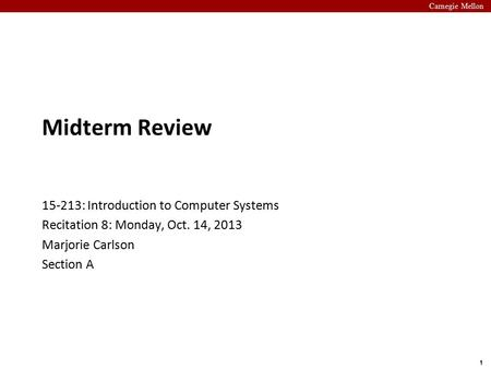 Carnegie Mellon 1 Midterm Review 15-213: Introduction to Computer Systems Recitation 8: Monday, Oct. 14, 2013 Marjorie Carlson Section A.