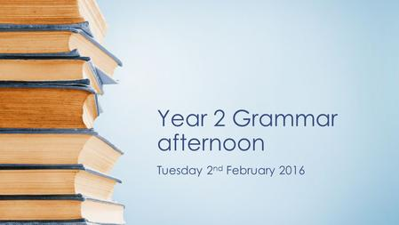 Year 2 Grammar afternoon Tuesday 2 nd February 2016.
