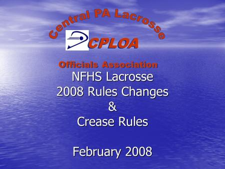 NFHS Lacrosse 2008 Rules Changes & Crease Rules February 2008 CPLOA Officials Association.