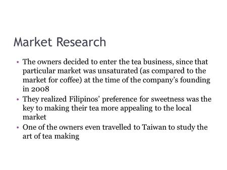 Market Research The owners decided to enter the tea business, since that particular market was unsaturated (as compared to the market for coffee) at the.