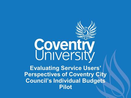 Evaluating Service Users' Perspectives of Coventry City Council's Individual Budgets Pilot.