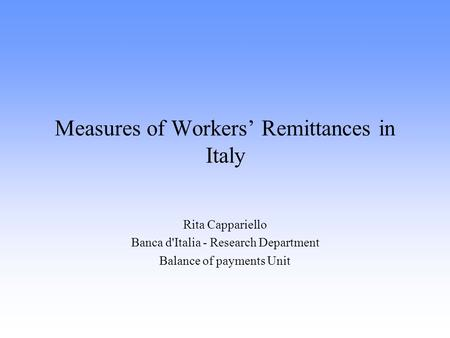 Measures of Workers' Remittances in Italy Rita Cappariello Banca d'Italia - Research Department Balance of payments Unit.