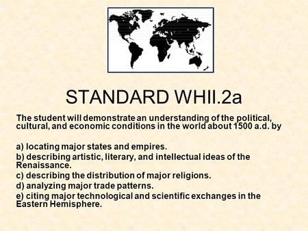 STANDARD WHII.2a The student will demonstrate an understanding of the political, cultural, and economic conditions in the world about 1500 a.d. by a) locating.