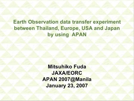 Earth Observation data transfer experiment between Thailand, Europe, USA and Japan by using APAN Mitsuhiko Fuda JAXA/EORC APAN January 23,