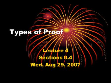 Types of Proof Lecture 4 Sections 0.4 Wed, Aug 29, 2007.