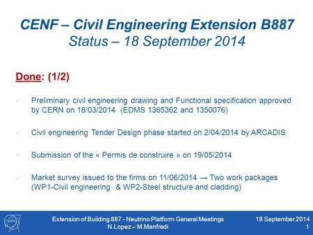 CENF – Civil Engineering Extension B887 Status – 18 September 2014 Done: (1/2) Preliminary civil engineering drawing and Functional specification approved.
