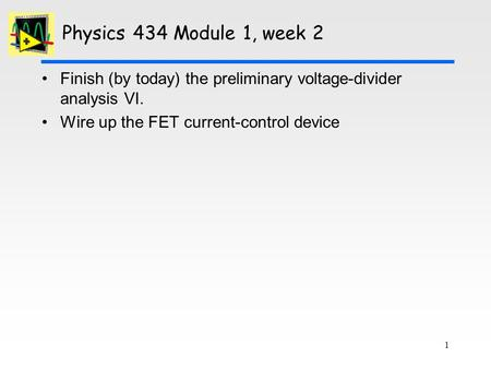 1 Physics 434 Module 1, week 2 Finish (by today) the preliminary voltage-divider analysis VI. Wire up the FET current-control device.