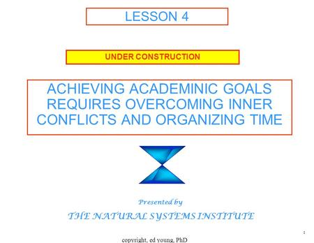 Copyright, ed young, PhD 1 LESSON 4 ACHIEVING ACADEMINIC GOALS REQUIRES OVERCOMING INNER CONFLICTS AND ORGANIZING TIME UNDER CONSTRUCTION Presented by.