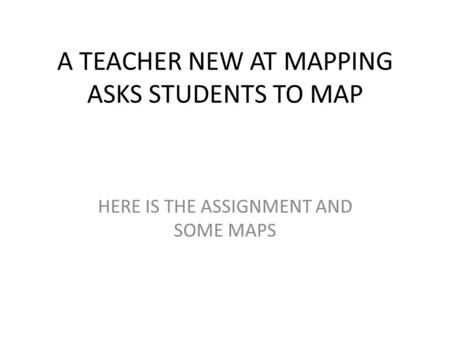 A TEACHER NEW AT MAPPING ASKS STUDENTS TO MAP HERE IS THE ASSIGNMENT AND SOME MAPS.