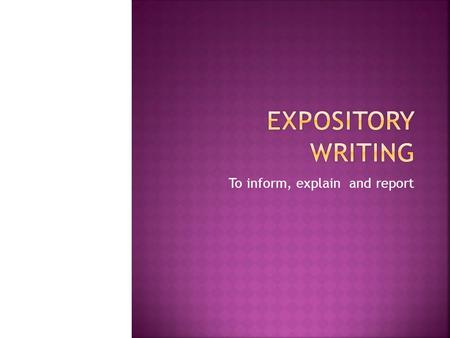 To inform, explain and report.  Type of writing that is used to  Explain  Describe  Give information  Inform The text is organized around one topic.
