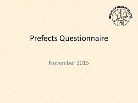 Prefects Questionnaire November 2015. During the Parents' Evenings held on 9 th and 11 th November 2015, the school prefects asked parents to complete.
