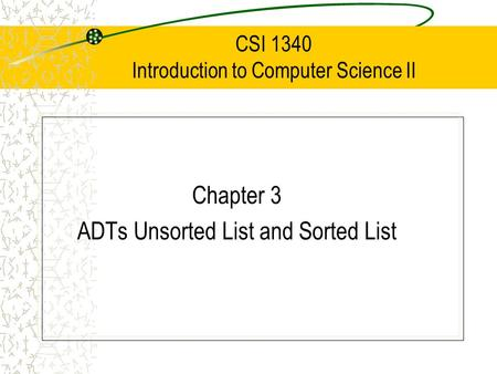CSI 1340 Introduction to Computer Science II Chapter 3 ADTs Unsorted List and Sorted List.