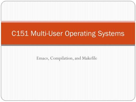 Emacs, Compilation, and Makefile C151 Multi-User Operating Systems.