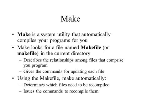 Make Make is a system utility that automatically compiles your programs for you Make looks for a file named Makefile (or makefile) in the current directory.