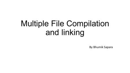Multiple File Compilation and linking By Bhumik Sapara.