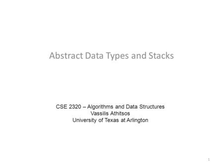Abstract Data Types and Stacks CSE 2320 – Algorithms and Data Structures Vassilis Athitsos University of Texas at Arlington 1.