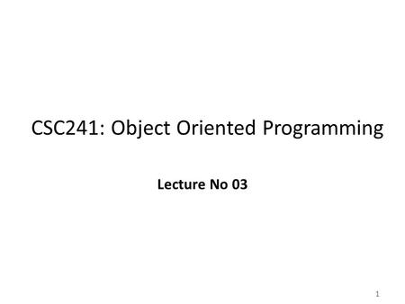 1 CSC241: Object Oriented Programming Lecture No 03.