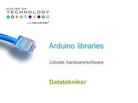 Arduino libraries Datatekniker Udvidet hardware/software.