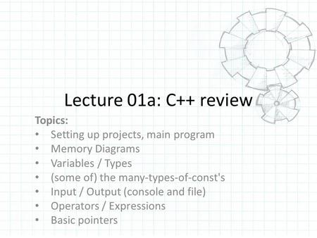 Lecture 01a: C++ review Topics: Setting up projects, main program Memory Diagrams Variables / Types (some of) the many-types-of-const's Input / Output.