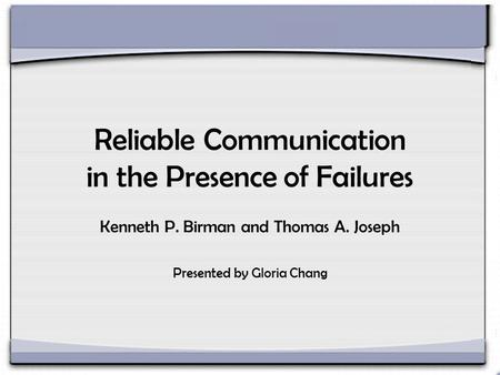 Reliable Communication in the Presence of Failures Kenneth P. Birman and Thomas A. Joseph Presented by Gloria Chang.