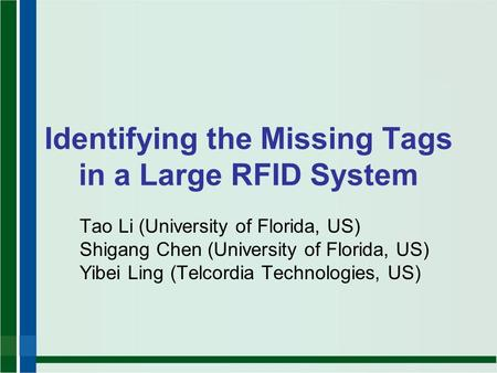 Identifying the Missing Tags in a Large RFID System Tao Li (University of Florida, US) Shigang Chen (University of Florida, US) Yibei Ling (Telcordia Technologies,