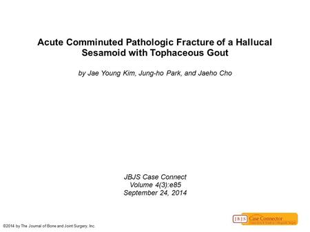 Acute Comminuted Pathologic Fracture of a Hallucal Sesamoid with Tophaceous Gout by Jae Young Kim, Jung-ho Park, and Jaeho Cho JBJS Case Connect Volume.