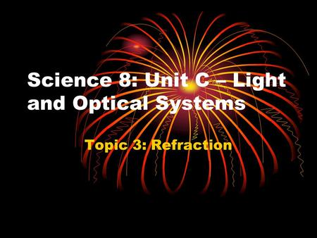 Science 8: Unit C – Light and Optical Systems Topic 3: Refraction.