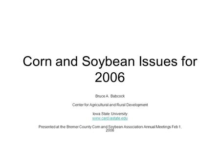 Corn and Soybean Issues for 2006 Bruce A. Babcock Center for Agricultural and Rural Development Iowa State University www.card.iastate.edu Presented at.