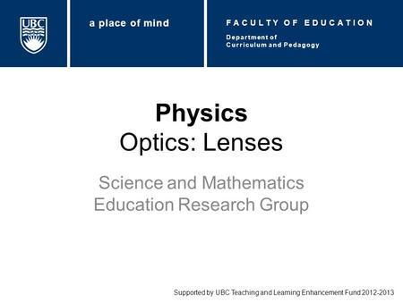 Physics Optics: Lenses Science and Mathematics Education Research Group Supported by UBC Teaching and Learning Enhancement Fund 2012-2013 Department of.