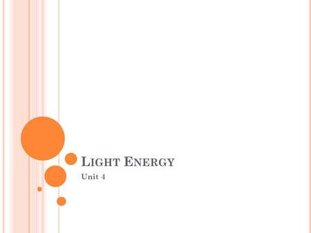 L IGHT E NERGY Unit 4. L IGHT E NERGY Light is a form of energy that can be seen. Light travels at a speed of about 300,000 kilometers per second (186,282.