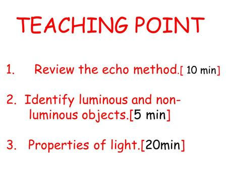 TEACHING POINT 1.Review the echo method.[ 10 min] 2.Identify luminous and non- luminous objects.[5 min] 3. Properties of light.[20min]