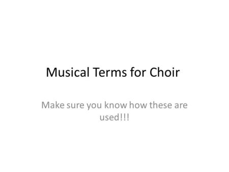 Musical Terms for Choir Make sure you know how these are used!!!