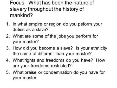 Focus: What has been the nature of slavery throughout the history of mankind? 1.In what empire or region do you peform your duties as a slave? 2.What are.