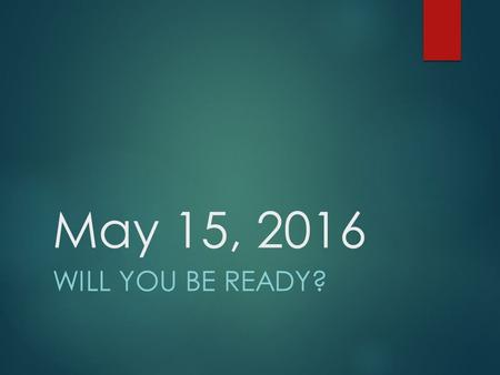 May 15, 2016 WILL YOU BE READY?. HAVE YOU PREPARED???  FINISH STRONG THIS SEMESTER – ALL GRADES ARE IMPORTANT, SOME WILL SEAL YOUR FATE!!  REGULAR ATTENDANCE.