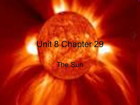 Unit 8 Chapter 29 The Sun. We used to think that our sun was a ball of fire in the sky. Looking at our sun unaided will cause blindness. The Sun's Energy.