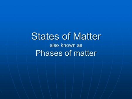 States of Matter also known as Phases of matter There are four… Solid Solid Liquid Liquid Gas Gas Plasma Plasma These are the physical forms in which.