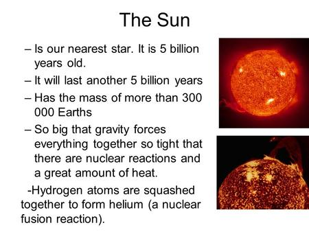 The Sun –Is our nearest star. It is 5 billion years old. –It will last another 5 billion years –Has the mass of more than 300 000 Earths –So big that gravity.