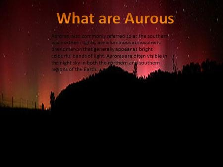 Auroras, also commonly referred to as the southern and northern lights, are a luminous atmospheric phenomenon that generally appear as bright colourful.