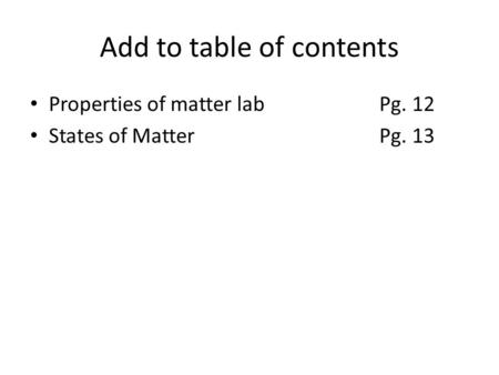 Add to table of contents Properties of matter labPg. 12 States of MatterPg. 13.